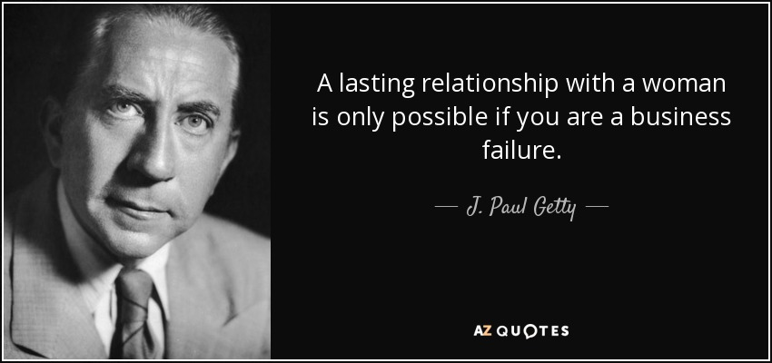 A lasting relationship with a woman is only possible if you are a business failure. - J. Paul Getty