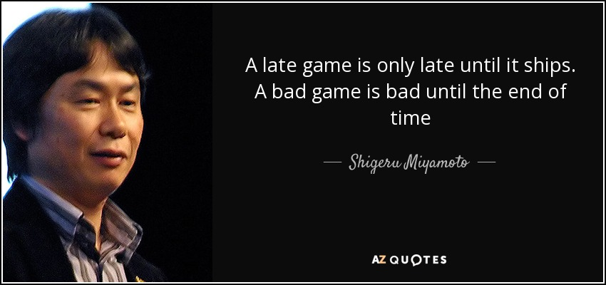 A late game is only late until it ships. A bad game is bad until the end of time - Shigeru Miyamoto