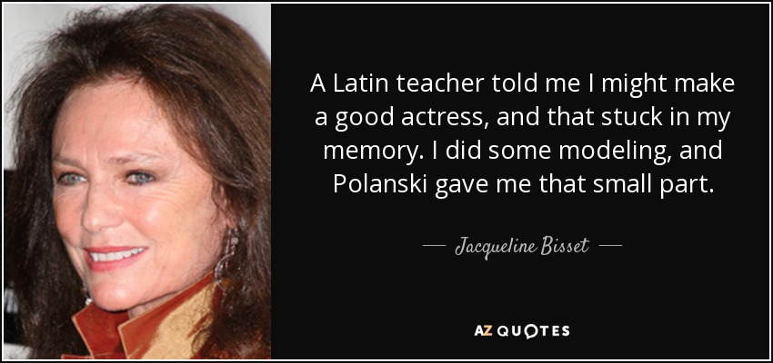 A Latin teacher told me I might make a good actress, and that stuck in my memory. I did some modeling, and Polanski gave me that small part. - Jacqueline Bisset