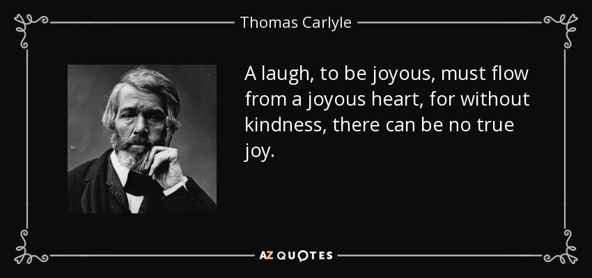 A laugh, to be joyous, must flow from a joyous heart, for without kindness, there can be no true joy. - Thomas Carlyle