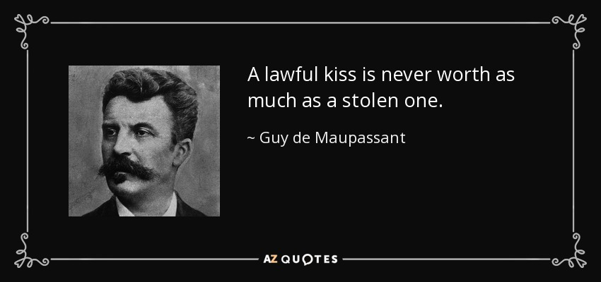 A lawful kiss is never worth as much as a stolen one. - Guy de Maupassant
