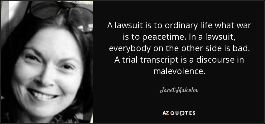 A lawsuit is to ordinary life what war is to peacetime. In a lawsuit, everybody on the other side is bad. A trial transcript is a discourse in malevolence. - Janet Malcolm