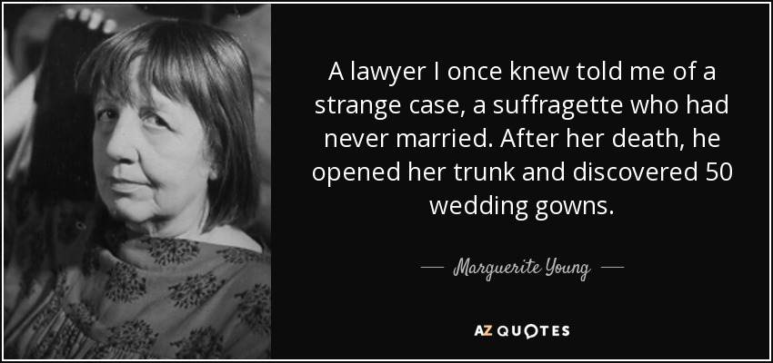 A lawyer I once knew told me of a strange case, a suffragette who had never married. After her death, he opened her trunk and discovered 50 wedding gowns. - Marguerite Young