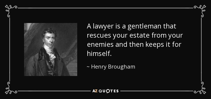 A lawyer is a gentleman that rescues your estate from your enemies and then keeps it for himself. - Henry Brougham, 1st Baron Brougham and Vaux