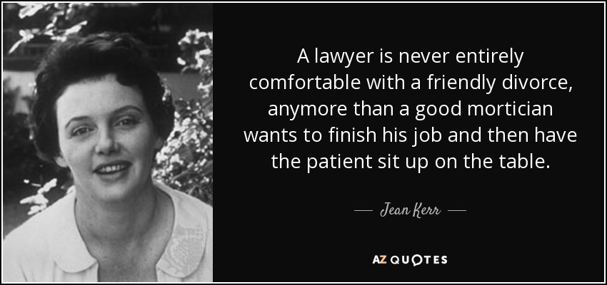 A lawyer is never entirely comfortable with a friendly divorce, anymore than a good mortician wants to finish his job and then have the patient sit up on the table. - Jean Kerr