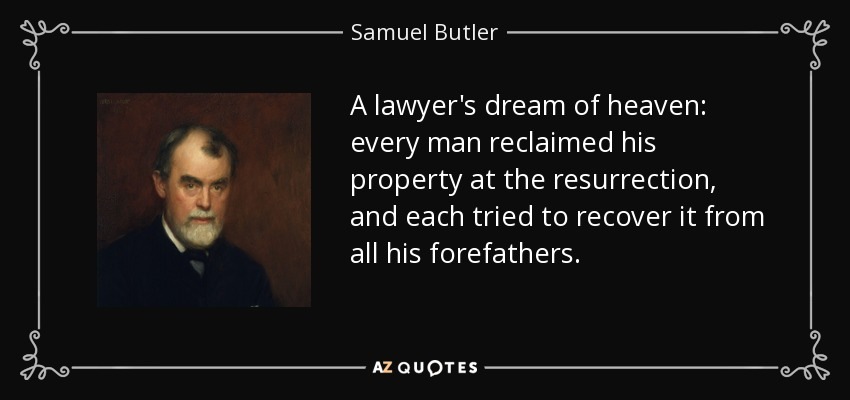 A lawyer's dream of heaven: every man reclaimed his property at the resurrection, and each tried to recover it from all his forefathers. - Samuel Butler