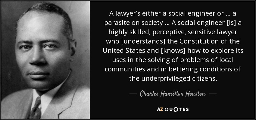 A lawyer's either a social engineer or … a parasite on society … A social engineer [is] a highly skilled, perceptive, sensitive lawyer who [understands] the Constitution of the United States and [knows] how to explore its uses in the solving of problems of local communities and in bettering conditions of the underprivileged citizens. - Charles Hamilton Houston