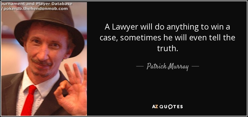 A Lawyer will do anything to win a case, sometimes he will even tell the truth. - Patrick Murray