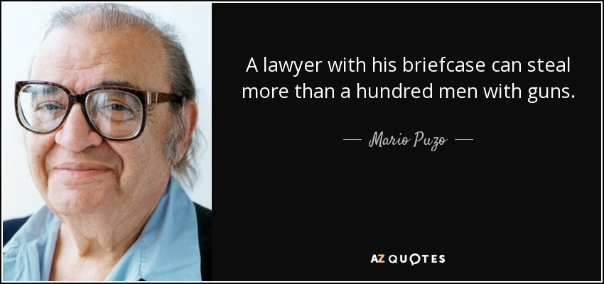 A lawyer with his briefcase can steal more than a hundred men with guns. - Mario Puzo