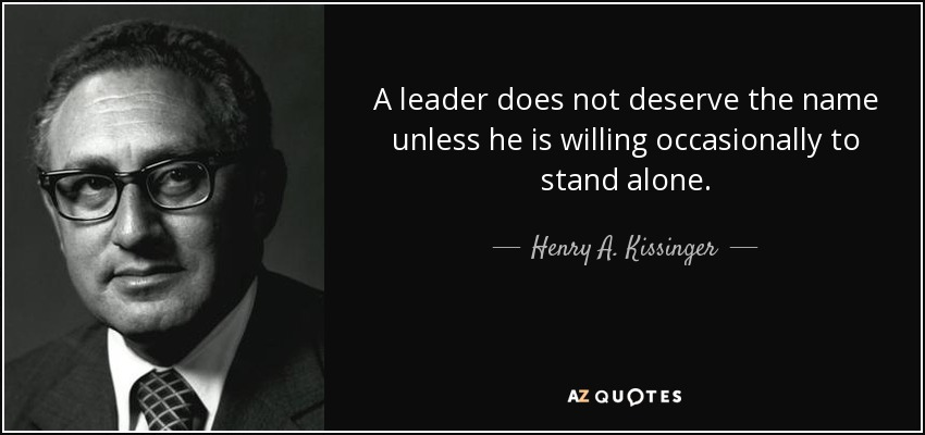 A leader does not deserve the name unless he is willing occasionally to stand alone. - Henry A. Kissinger