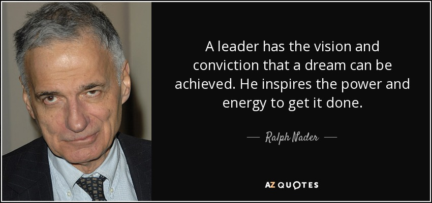 A leader has the vision and conviction that a dream can be achieved. He inspires the power and energy to get it done. - Ralph Nader