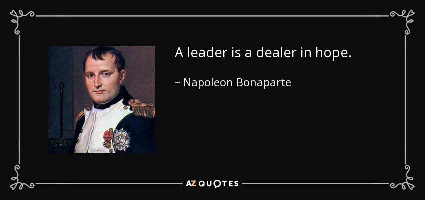 A leader is a dealer in hope. - Napoleon Bonaparte