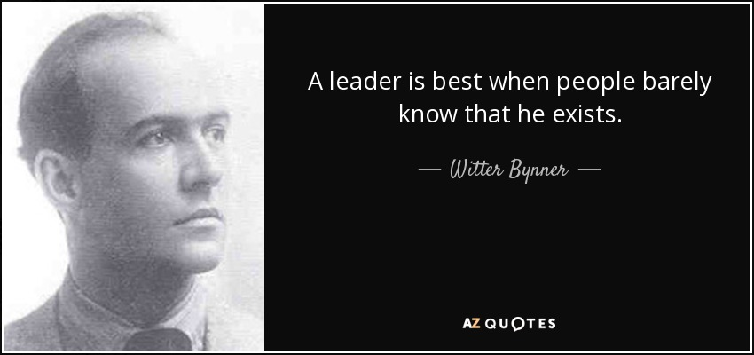A leader is best when people barely know that he exists. - Witter Bynner