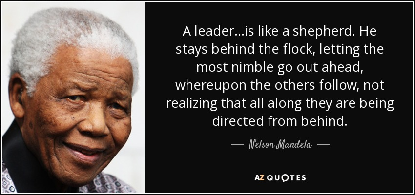 A leader. . .is like a shepherd. He stays behind the flock, letting the most nimble go out ahead, whereupon the others follow, not realizing that all along they are being directed from behind. - Nelson Mandela
