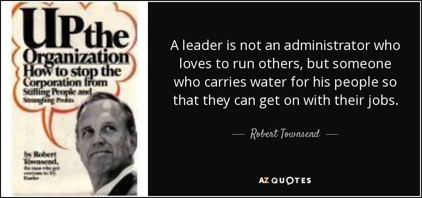 A leader is not an administrator who loves to run others, but someone who carries water for his people so that they can get on with their jobs. - Robert Townsend