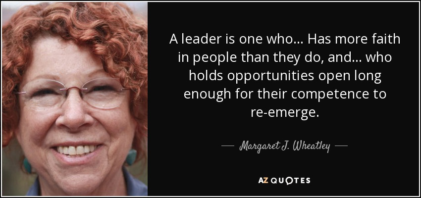 A leader is one who... Has more faith in people than they do, and . . . who holds opportunities open long enough for their competence to re-emerge. - Margaret J. Wheatley