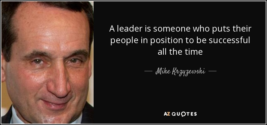 A leader is someone who puts their people in position to be successful all the time - Mike Krzyzewski