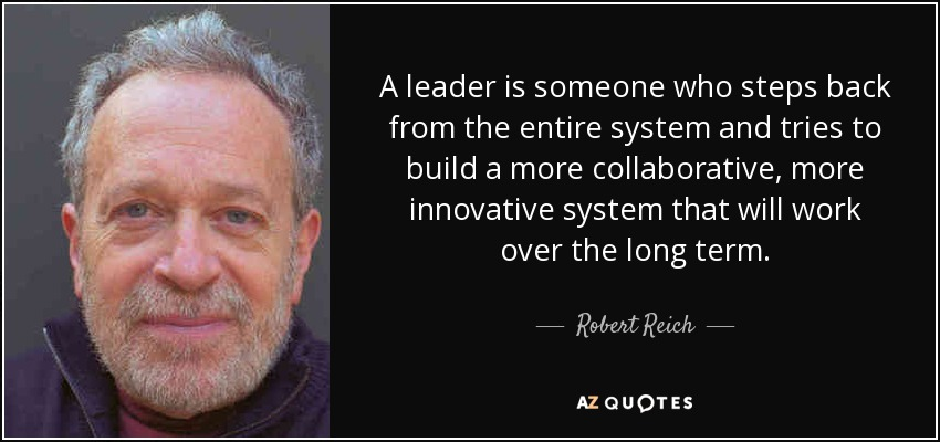 A leader is someone who steps back from the entire system and tries to build a more collaborative, more innovative system that will work over the long term. - Robert Reich