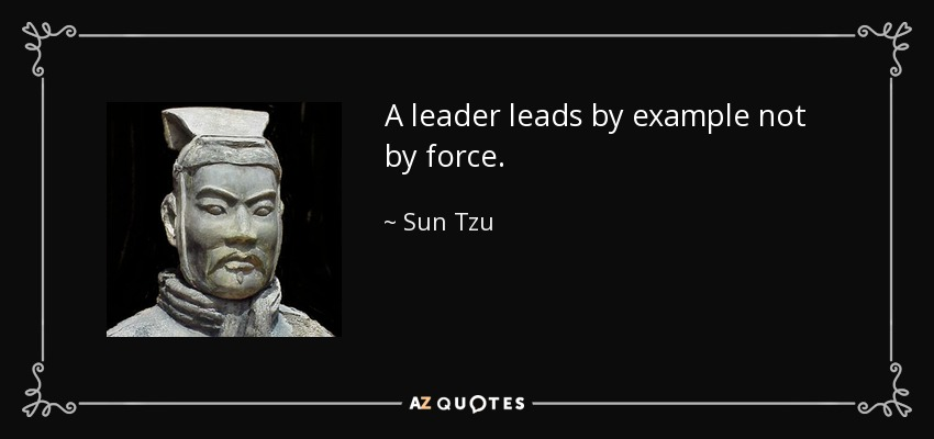A leader leads by example not by force. - Sun Tzu