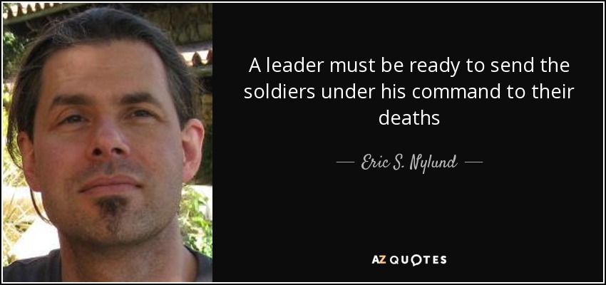 A leader must be ready to send the soldiers under his command to their deaths - Eric S. Nylund