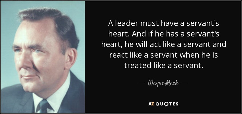 A leader must have a servant's heart. And if he has a servant's heart, he will act like a servant and react like a servant when he is treated like a servant. - Wayne Mack