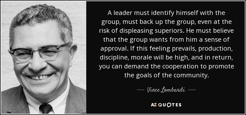 A leader must identify himself with the group, must back up the group, even at the risk of displeasing superiors. He must believe that the group wants from him a sense of approval. If this feeling prevails, production, discipline, morale will be high, and in return, you can demand the cooperation to promote the goals of the community. - Vince Lombardi