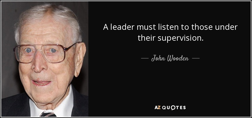 A leader must listen to those under their supervision. - John Wooden