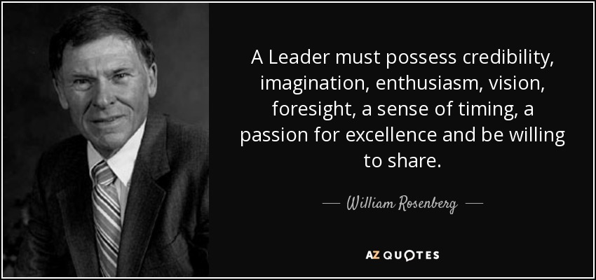 A Leader must possess credibility, imagination, enthusiasm, vision, foresight, a sense of timing, a passion for excellence and be willing to share. - William Rosenberg