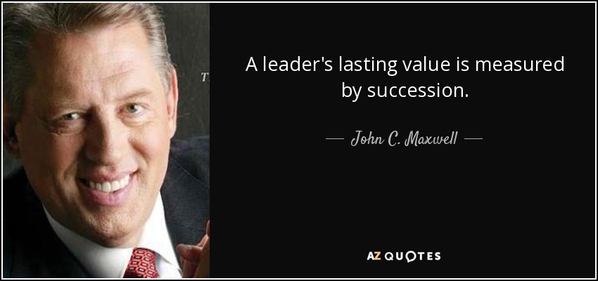 A leader's lasting value is measured by succession. - John C. Maxwell