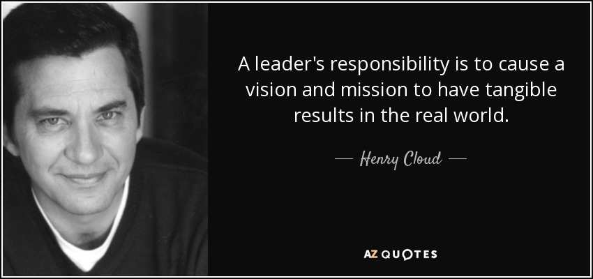 A leader's responsibility is to cause a vision and mission to have tangible results in the real world. - Henry Cloud