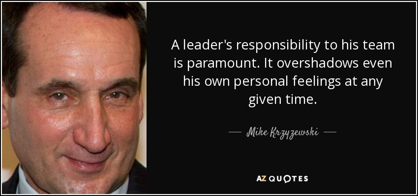 A leader's responsibility to his team is paramount. It overshadows even his own personal feelings at any given time. - Mike Krzyzewski