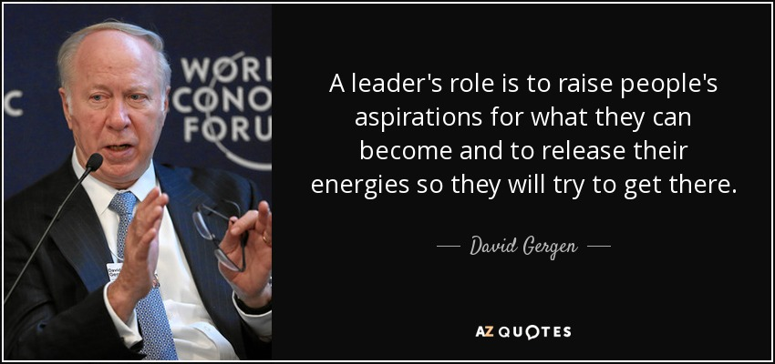 A leader's role is to raise people's aspirations for what they can become and to release their energies so they will try to get there. - David Gergen
