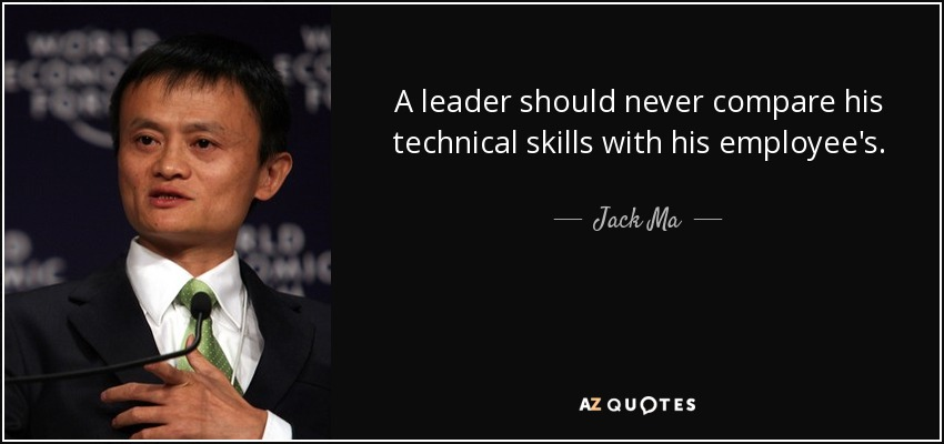 A leader should never compare his technical skills with his employee's. - Jack Ma