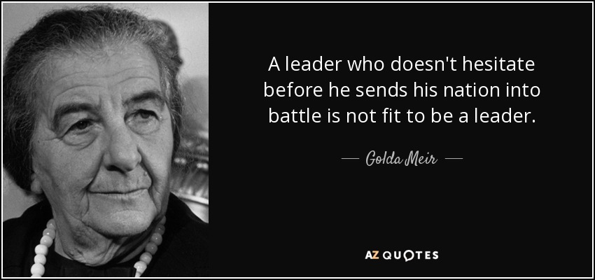 A leader who doesn't hesitate before he sends his nation into battle is not fit to be a leader. - Golda Meir