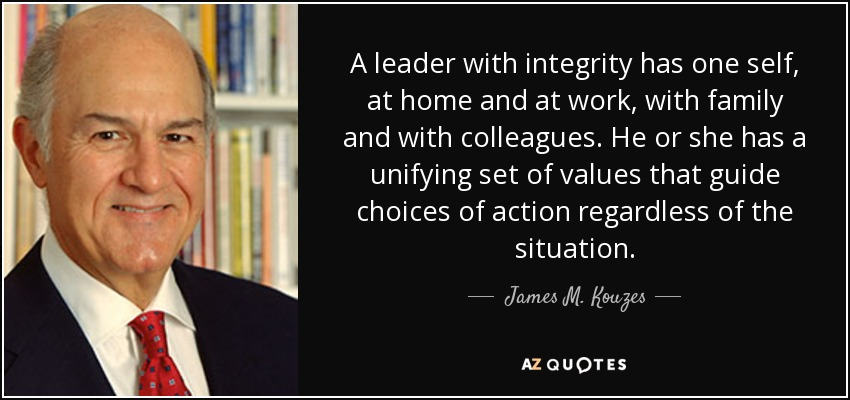 A leader with integrity has one self, at home and at work, with family and with colleagues. He or she has a unifying set of values that guide choices of action regardless of the situation. - James M. Kouzes