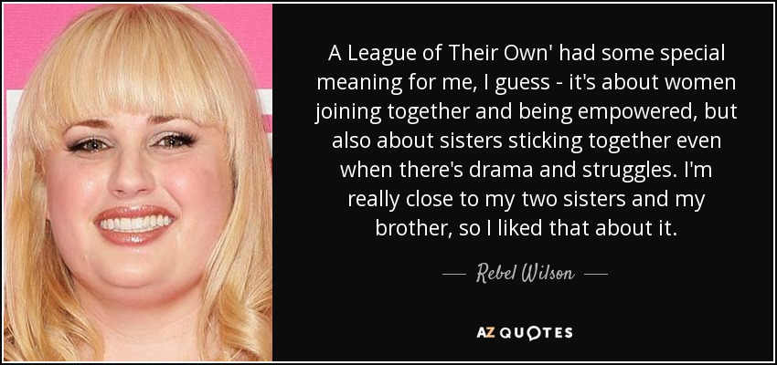 A League of Their Own' had some special meaning for me, I guess - it's about women joining together and being empowered, but also about sisters sticking together even when there's drama and struggles. I'm really close to my two sisters and my brother, so I liked that about it. - Rebel Wilson