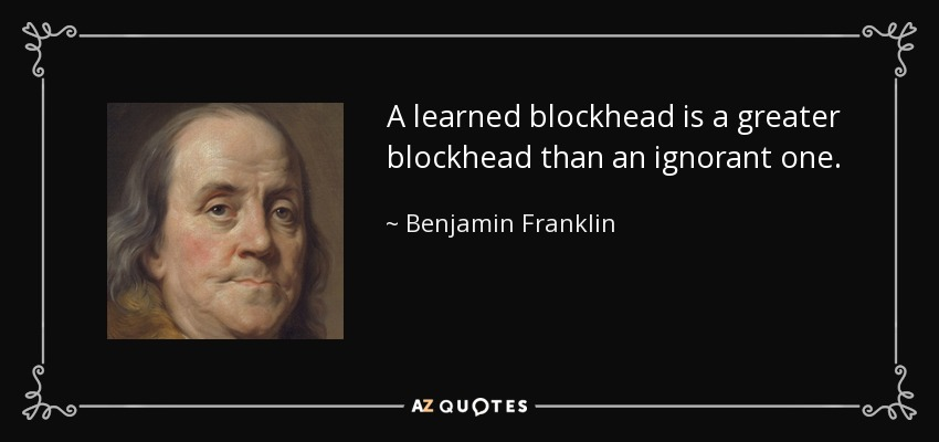 A learned blockhead is a greater blockhead than an ignorant one. - Benjamin Franklin