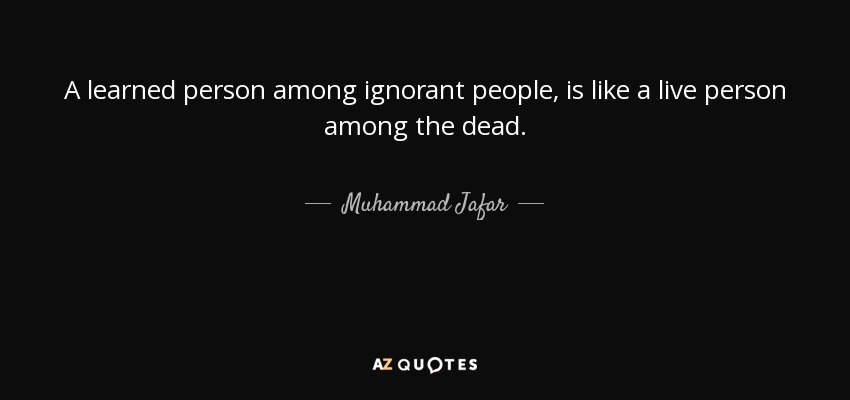 A learned person among ignorant people, is like a live person among the dead. - Muhammad Jafar