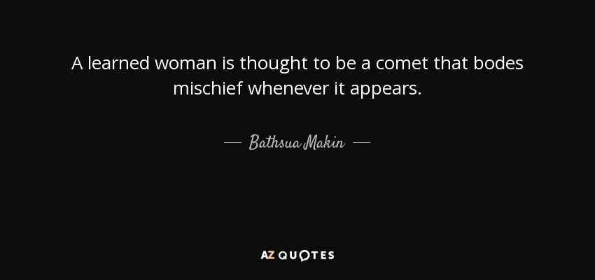 A learned woman is thought to be a comet that bodes mischief whenever it appears. - Bathsua Makin