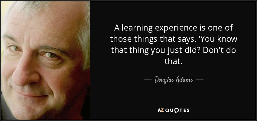 A learning experience is one of those things that says, 'You know that thing you just did? Don't do that. - Douglas Adams