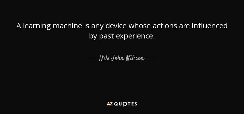 A learning machine is any device whose actions are influenced by past experience. - Nils John Nilsson