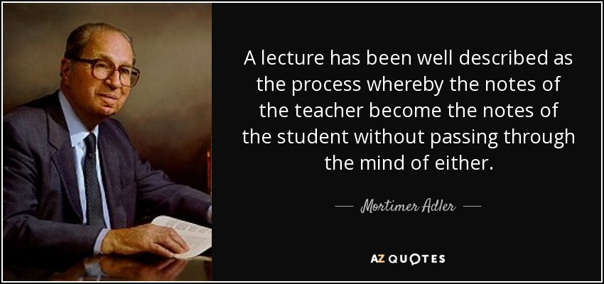 A lecture has been well described as the process whereby the notes of the teacher become the notes of the student without passing through the mind of either. - Mortimer Adler