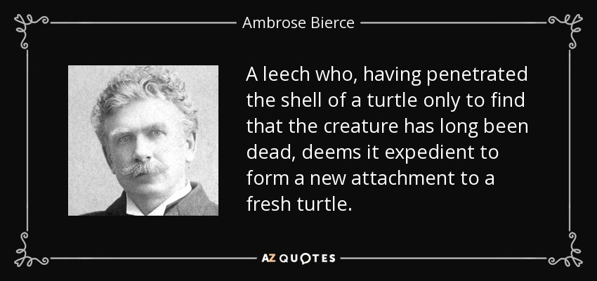 A leech who, having penetrated the shell of a turtle only to find that the creature has long been dead, deems it expedient to form a new attachment to a fresh turtle. - Ambrose Bierce