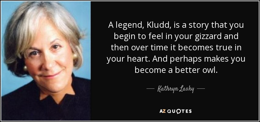 A legend, Kludd, is a story that you begin to feel in your gizzard and then over time it becomes true in your heart. And perhaps makes you become a better owl. - Kathryn Lasky