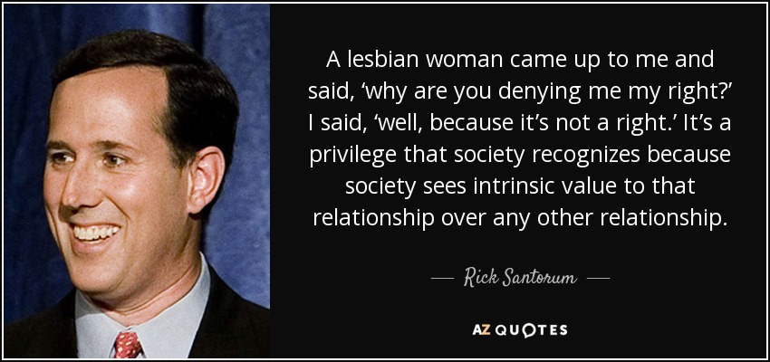 A lesbian woman came up to me and said, 'why are you denying me my right?' I said, 'well, because it's not a right.' It's a privilege that society recognizes because society sees intrinsic value to that relationship over any other relationship. - Rick Santorum