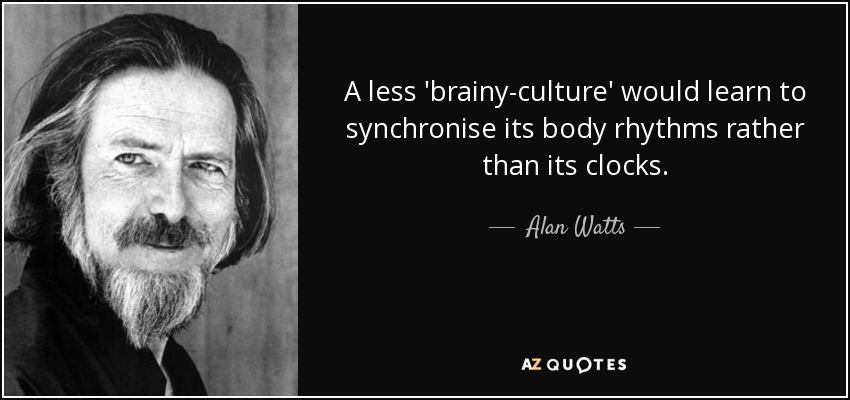 A less 'brainy-culture' would learn to synchronise its body rhythms rather than its clocks. - Alan Watts