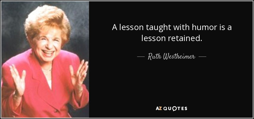 A lesson taught with humor is a lesson retained. - Ruth Westheimer