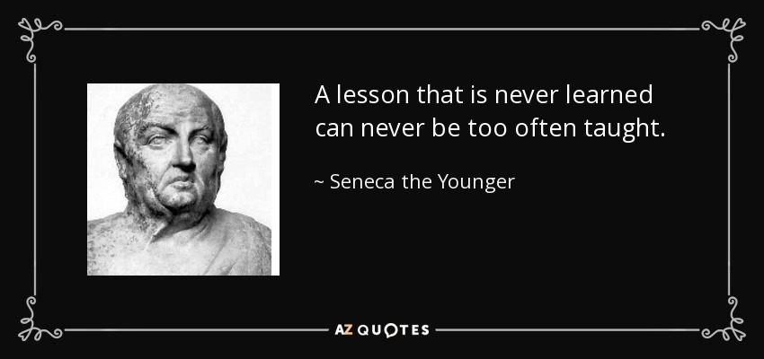 A lesson that is never learned can never be too often taught. - Seneca the Younger