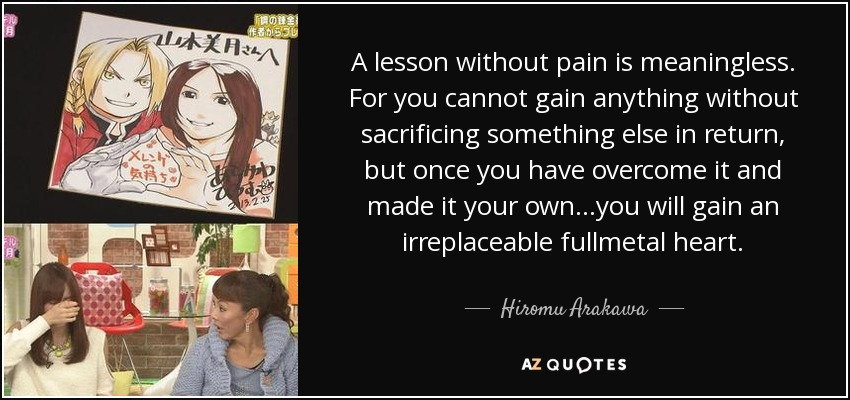 A lesson without pain is meaningless. For you cannot gain anything without sacrificing something else in return, but once you have overcome it and made it your own...you will gain an irreplaceable fullmetal heart. - Hiromu Arakawa