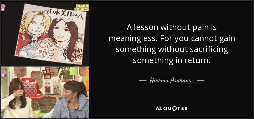 A lesson without pain is meaningless. For you cannot gain something without sacrificing something in return... - Hiromu Arakawa